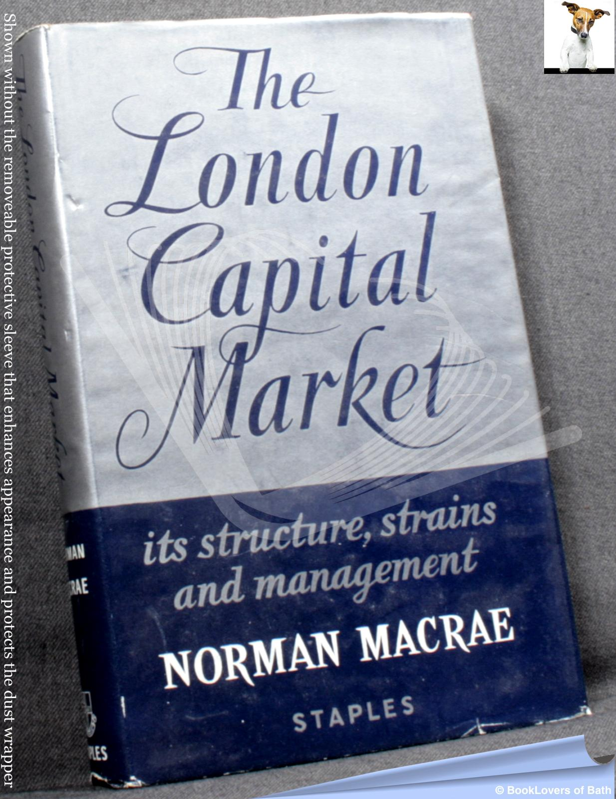 The London Capital Market: Its Structure, Strains, and Management - Norman Macrae