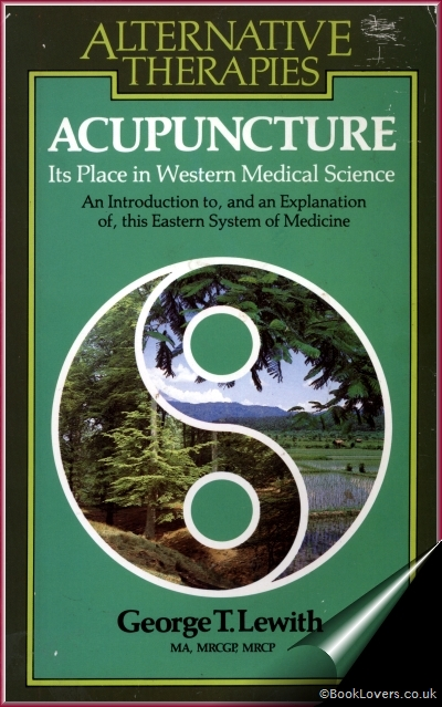 Acupuncture: Its Place in Western Medical Science An Introduction to, and an Explanation of, this Eastern System of Medicine - G. T. Lewith