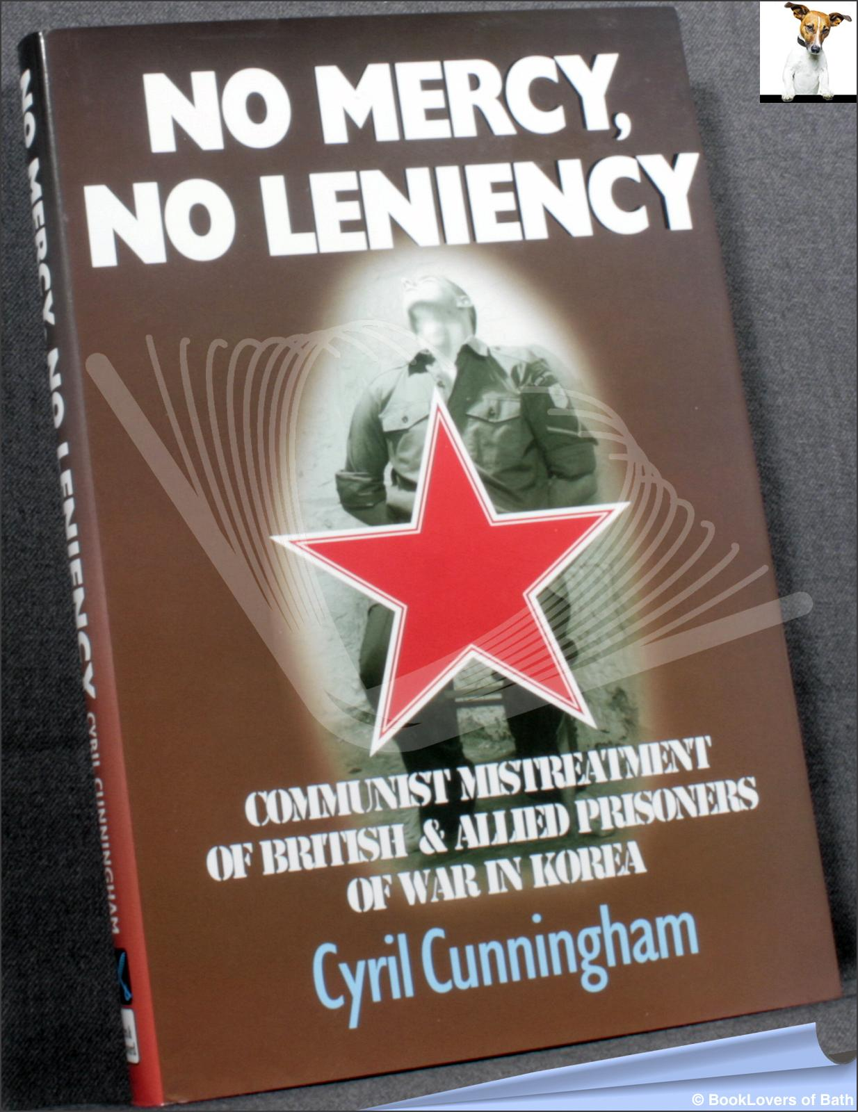 No Mercy, No Leniency: Communist Mistreatment of British Prisoners of War in Korea - Cyril Cunningham