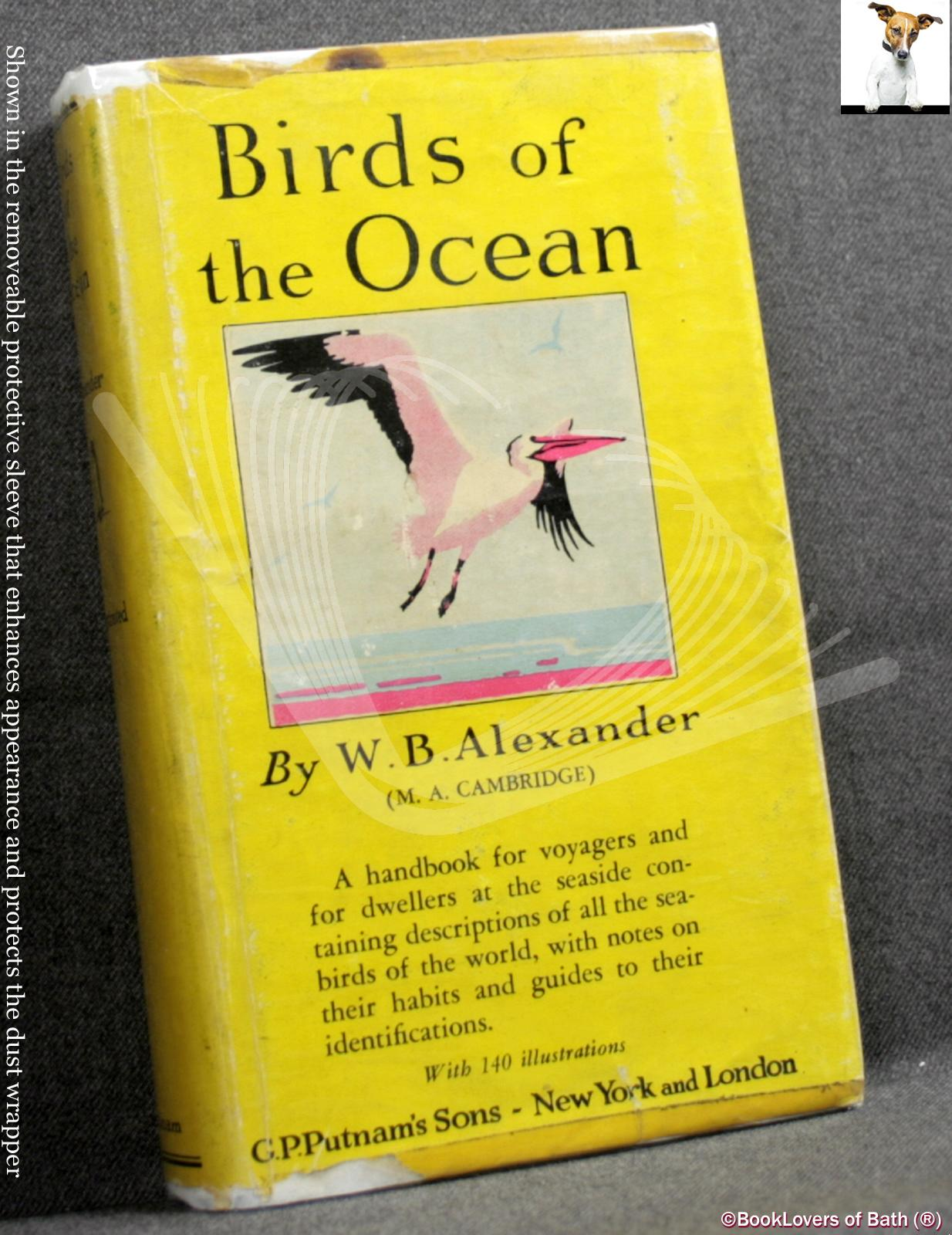 Birds of the Ocean: A Handbook for Voyagers and for Dwellers at the Seaside Containing Descriptions of All the Seabirds of the World, with Notes on Their Habits and Guides to Their Identifications - W. B. Alexander