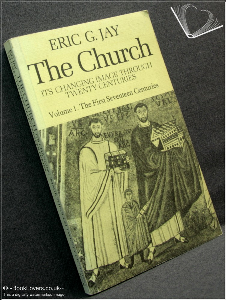 The Church: Its Changing Image Through Twenty Centuries - Eric G. Jay