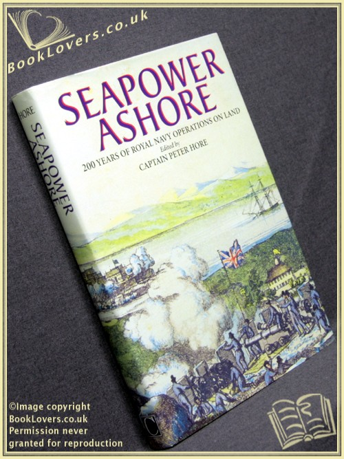 Seapower Ashore: 200 Years of Royal Navy Operations on Land - Edited by Captain Peter Hore