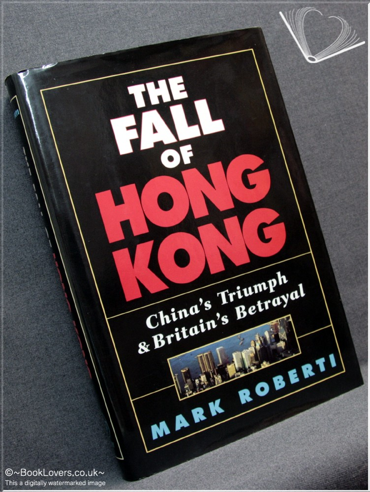 The Fall Of Hong Kong: China's Triumph And Britain's Betrayal - Mark Roberti