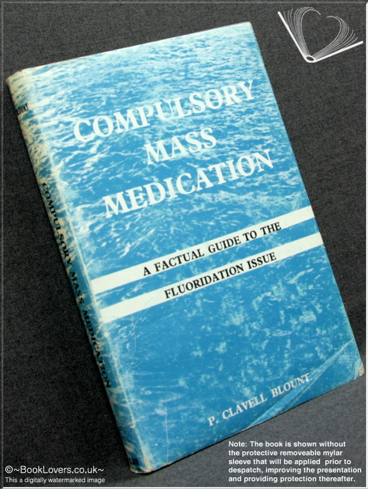 Compulsory Mass Medication: A Factual Guide to the Fluoridation Issue Which Touches the Personal Health and Well-Being of Every Man, Woman and Child - P. [Patrick] Clavell Blount