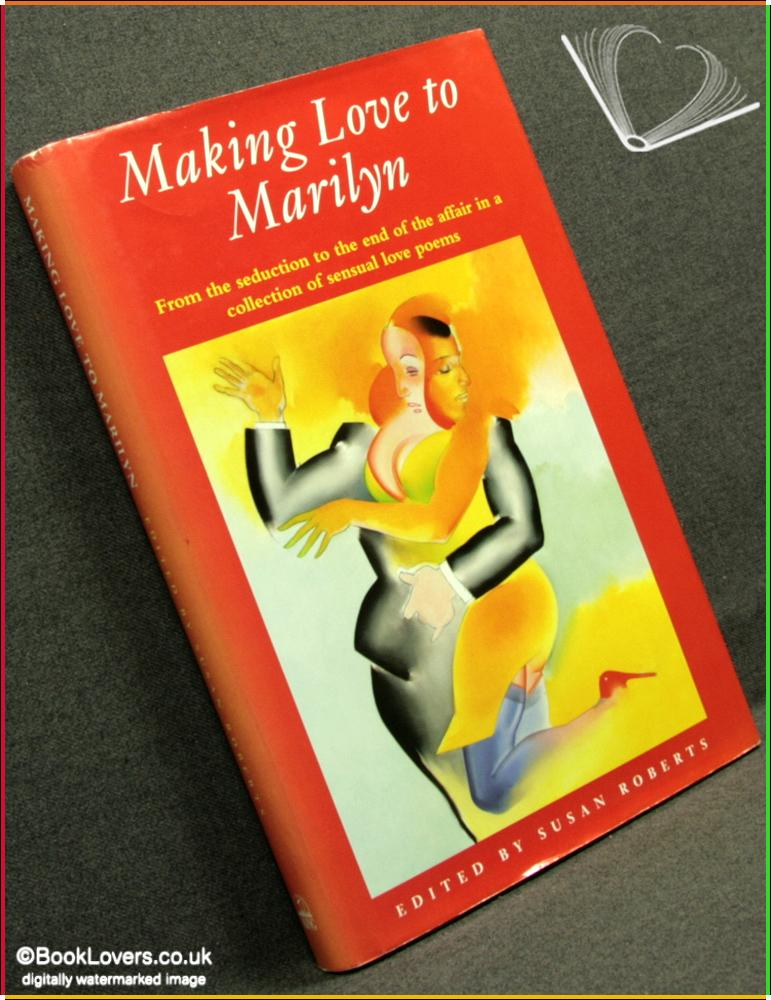 Making Love to Marilyn: From the Seduction to the End of the Affair in A Collection of Sensual Love Poems - Edited by Susan Roberts