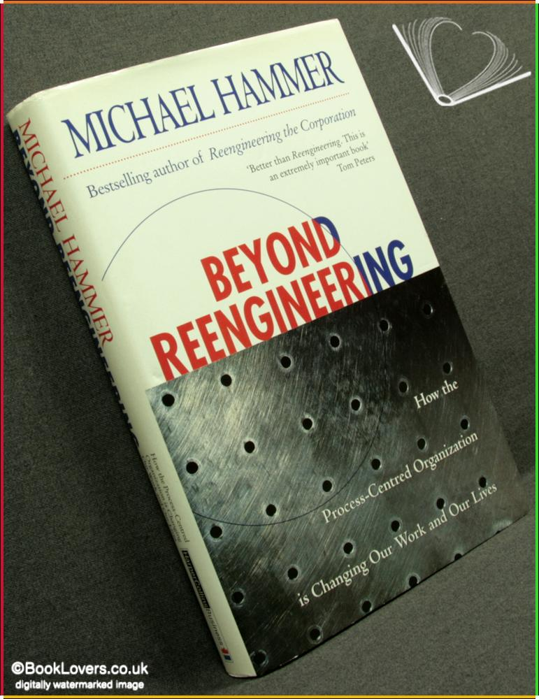 Beyond Reengineering: How the Process-Centred Organization Is Changing Our Work and Our Lives - Michael Hammer