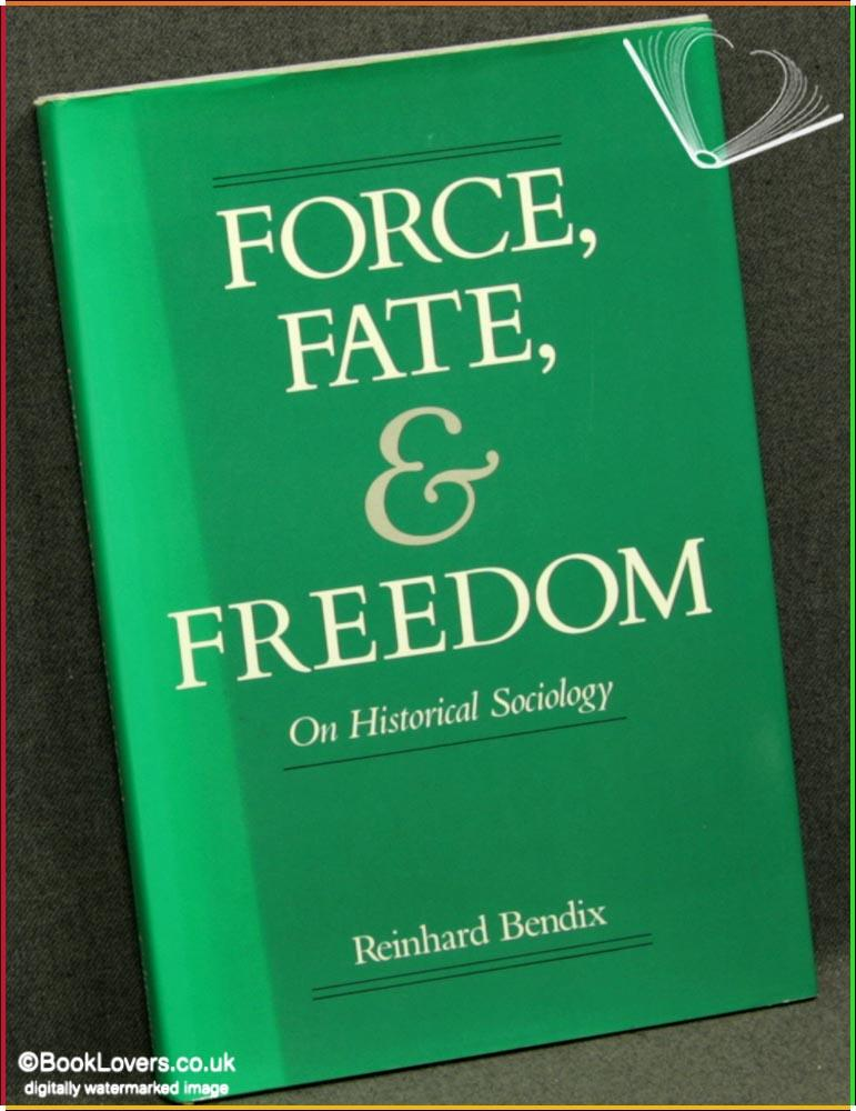 Force, Fate, and Freedom: On Historical Sociology - Reinhard Bendix