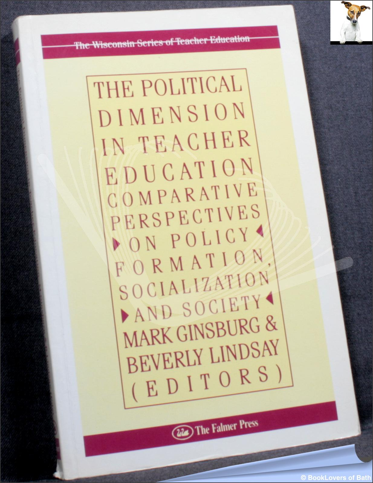 The Political Dimension in Teacher Education: Comparative Perspectives on Policy Formation, Socialization and Society - Mark B. Ginsburg & Beverly Lindsay