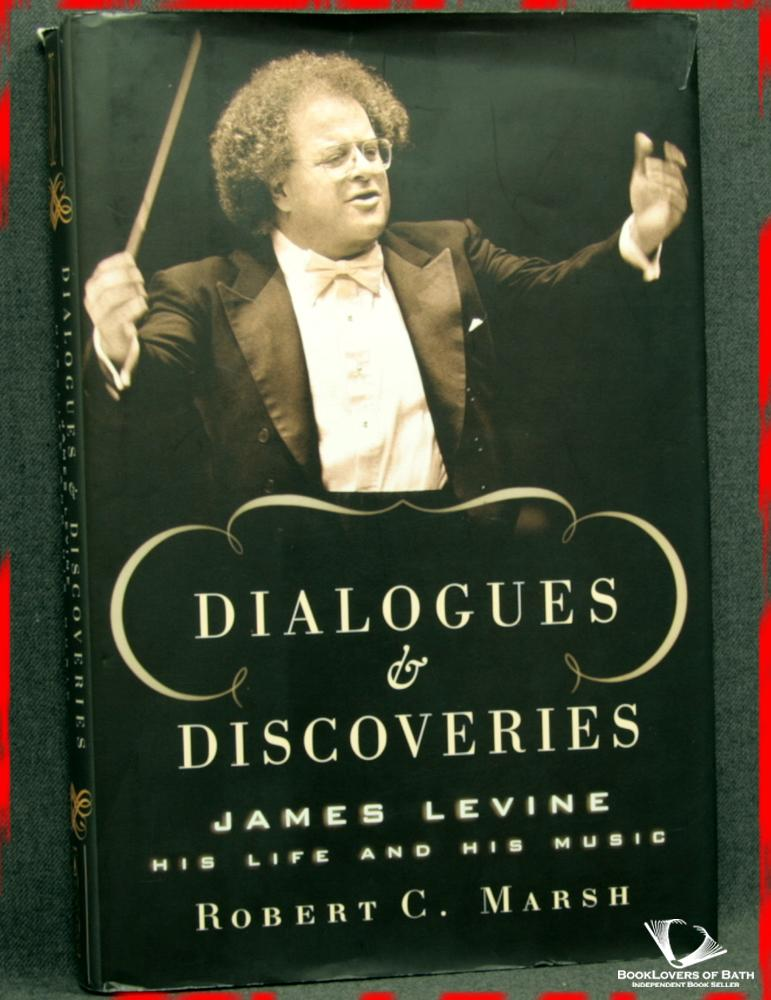 Dialogues and Discoveries: James Levine His Life and His Music - Robert C. Marsh