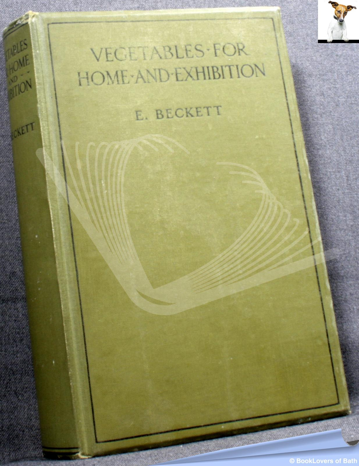 Vegetables For Home and Exhibition: With Chapters On Soil Preparation, Crop Rotation, Tools, Preparing and Exhibiting Vegetables, Herbs and Salading, Diseases and Insect Enemies of Kitchen Garden Crops, a Monthly Calendar of Kitchen Garden Work - Edwin Beckett