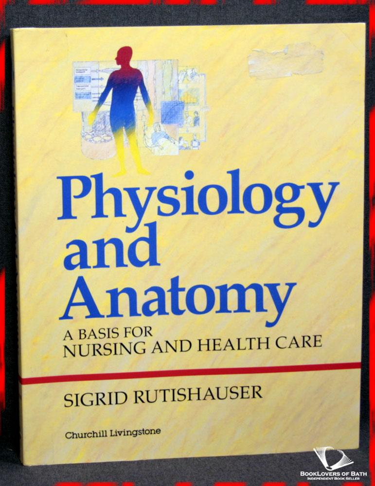 Physiology and Anatomy: A Basis for Nursing and Health Care - Sigrid Rutishauser