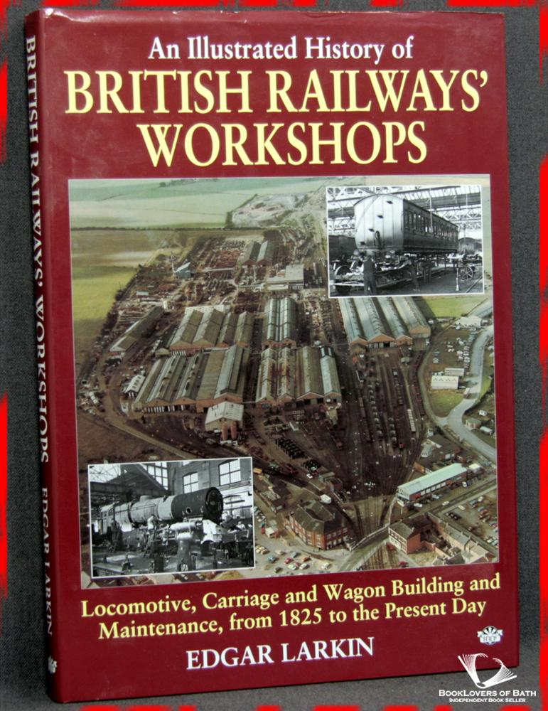 An Illustrated History of British Railways' Workshops: Locomotive, Carriage and Wagon Building and Maintenance, from 1825 to the Present Day - Edgar Larkin
