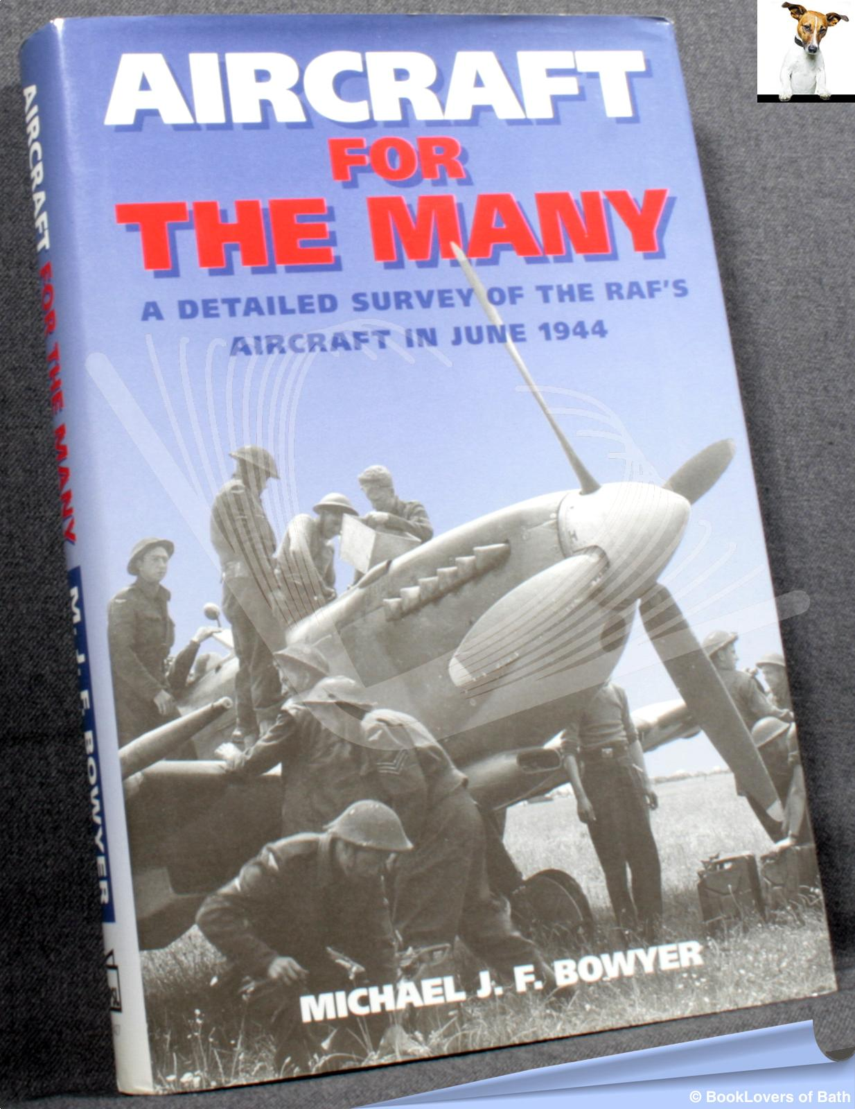 Aircraft For the Many: A Detailed Survey of the RAF's Aircraft in 1944 - Michael J.F. Bowyer