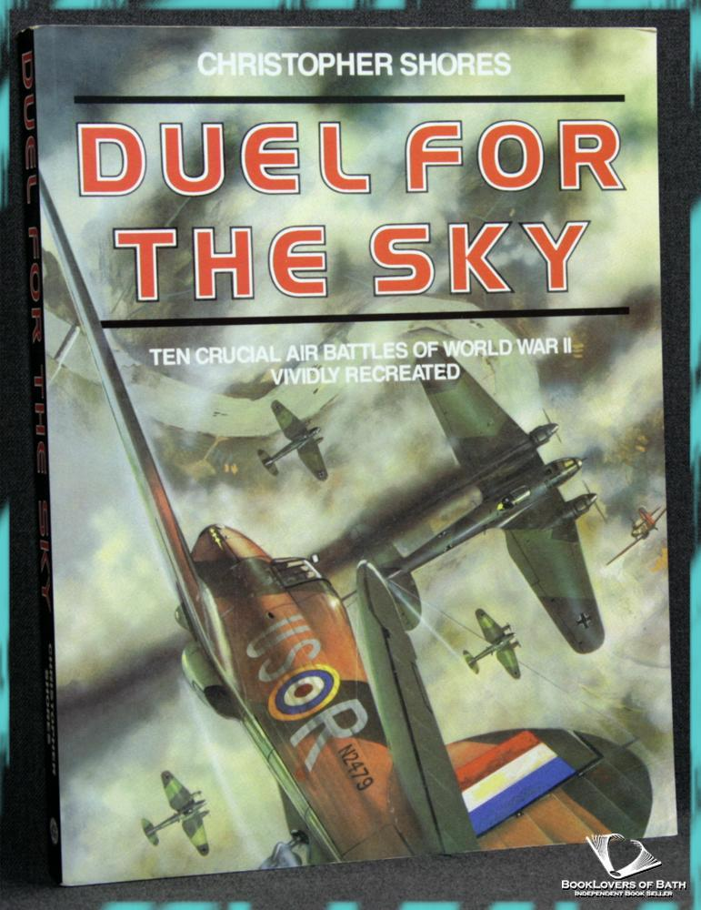 Duel For the Sky: Ten Crucial Air Battles of World War II Vividly Recreated - Christopher Shores