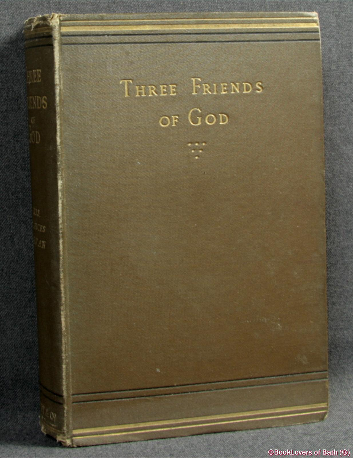 Three Friends of God: Records from the Lives of John Tauler, Nicholas of Basle, Henry Suso - Frances Bevan