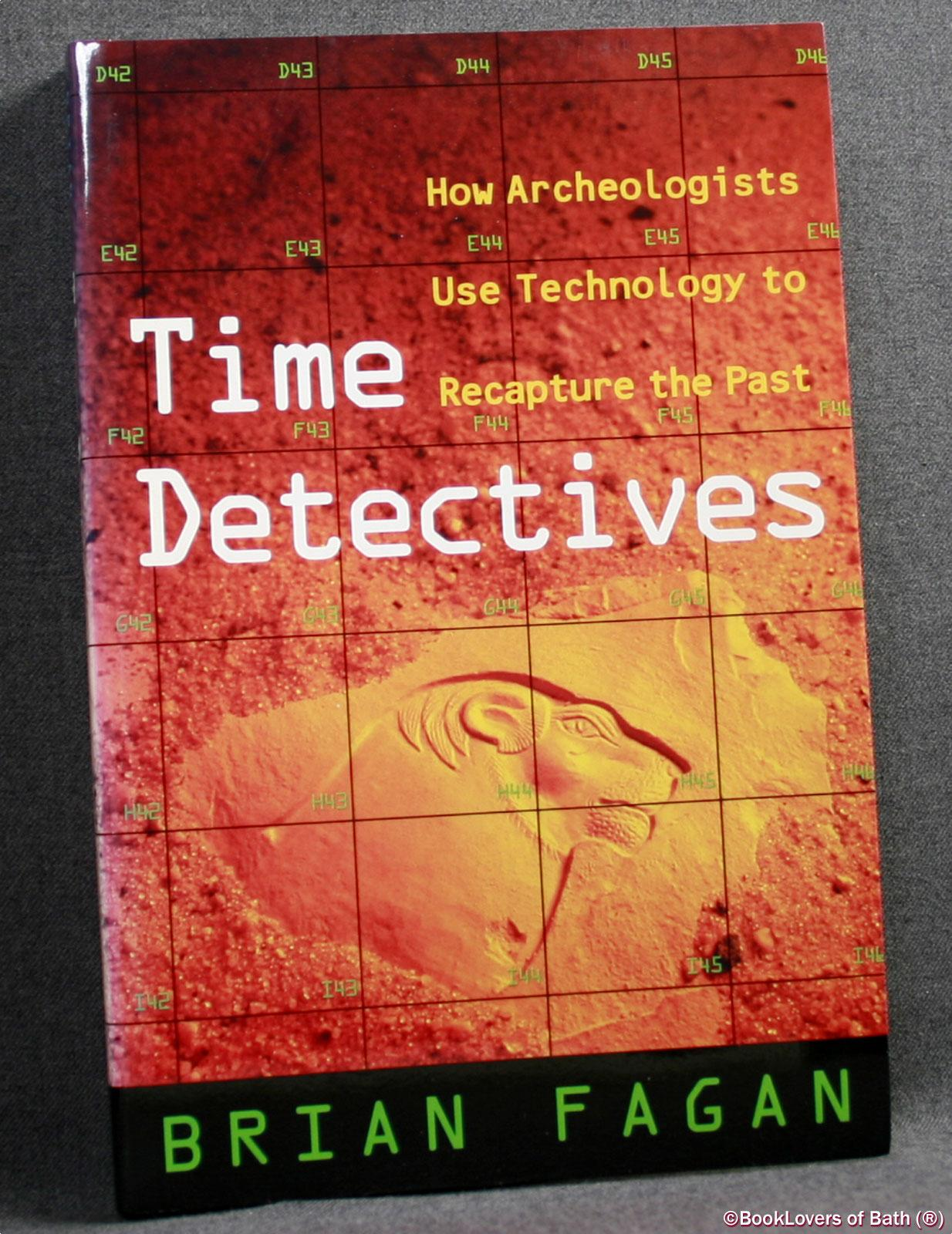 Time Detectives: How Archeologists Use Technology to Recapture the Past - Brian M. Fagan