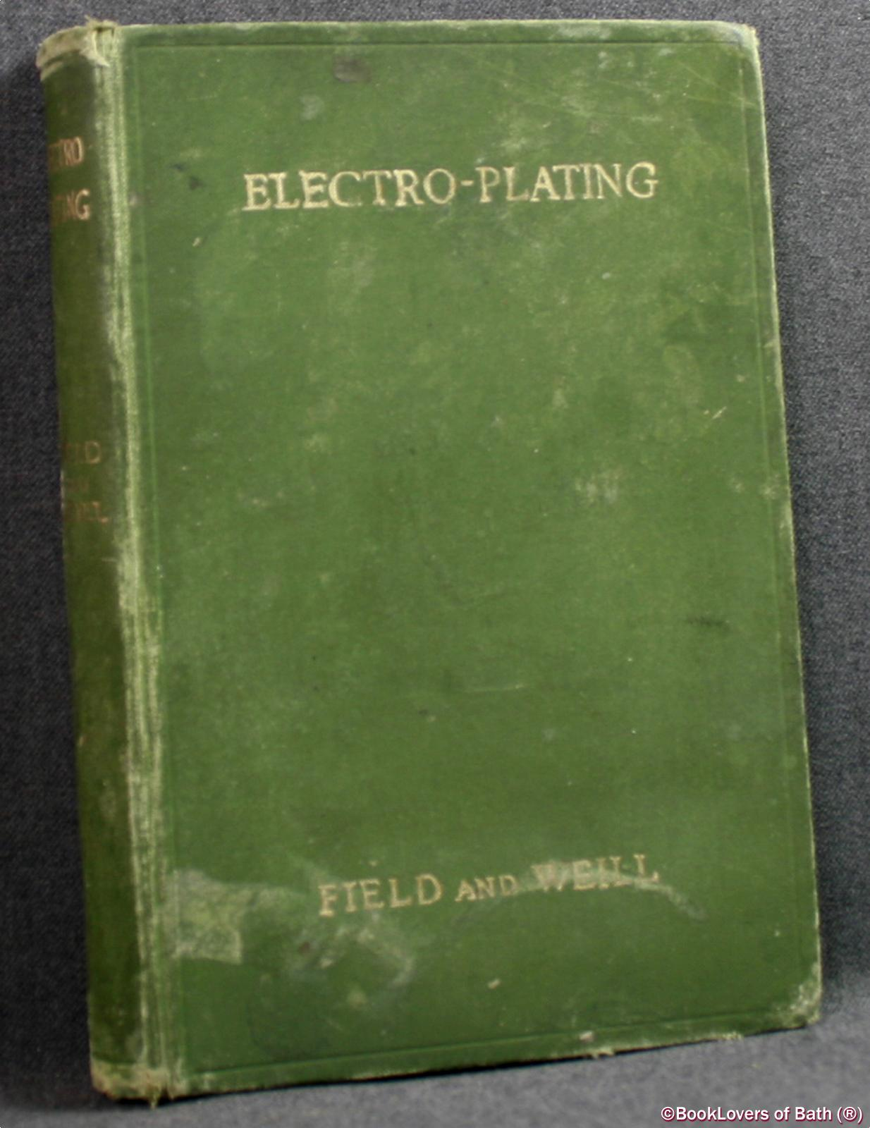 Electro-plating: A Survey of Modern Practice Including Nickel, Zinc, Cadmium and Chromium - Samuel Field & A. Dudley Weill