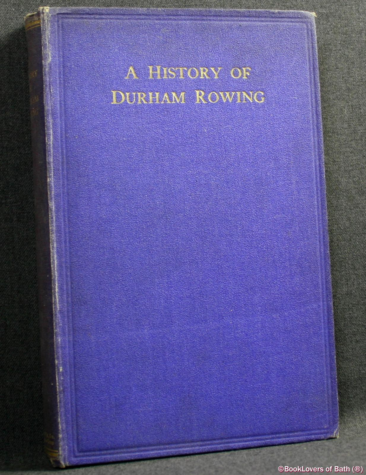 "A History of Durham Rowing: Including Also ""Durham School Rowing"" by R. H. J. Poole and ""The Durham Amateur Rowing Club"" by J. G. Burrell - A. A. [Angus Alexander] MacFarlane-Grieve"