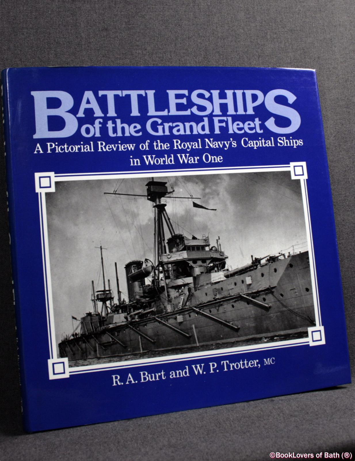 Battleships of the Grand Fleet: A Pictorial Review of the Royal Navy's Capital Ships in World War One - R. A. Burt & W. P. Trotter