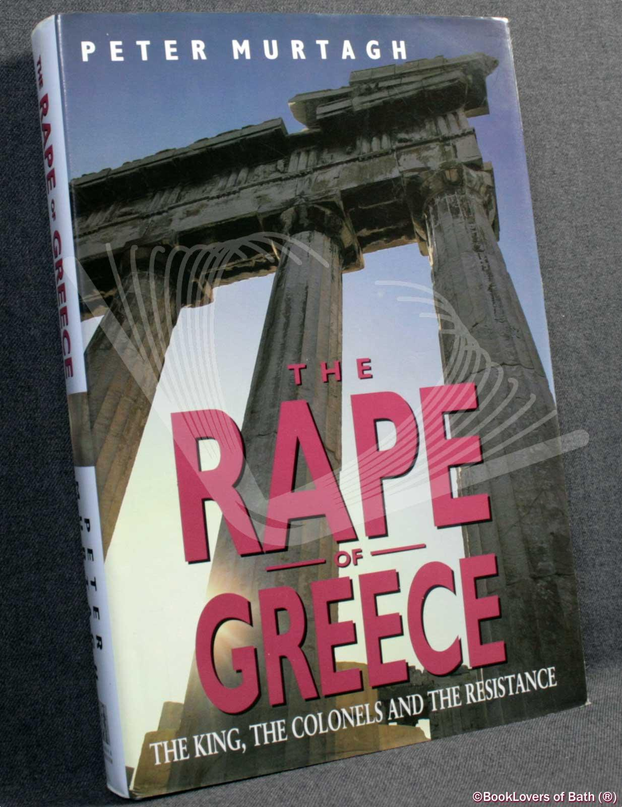 The Rape of Greece: The King, the Colonels and the Resistance - Peter Murtagh