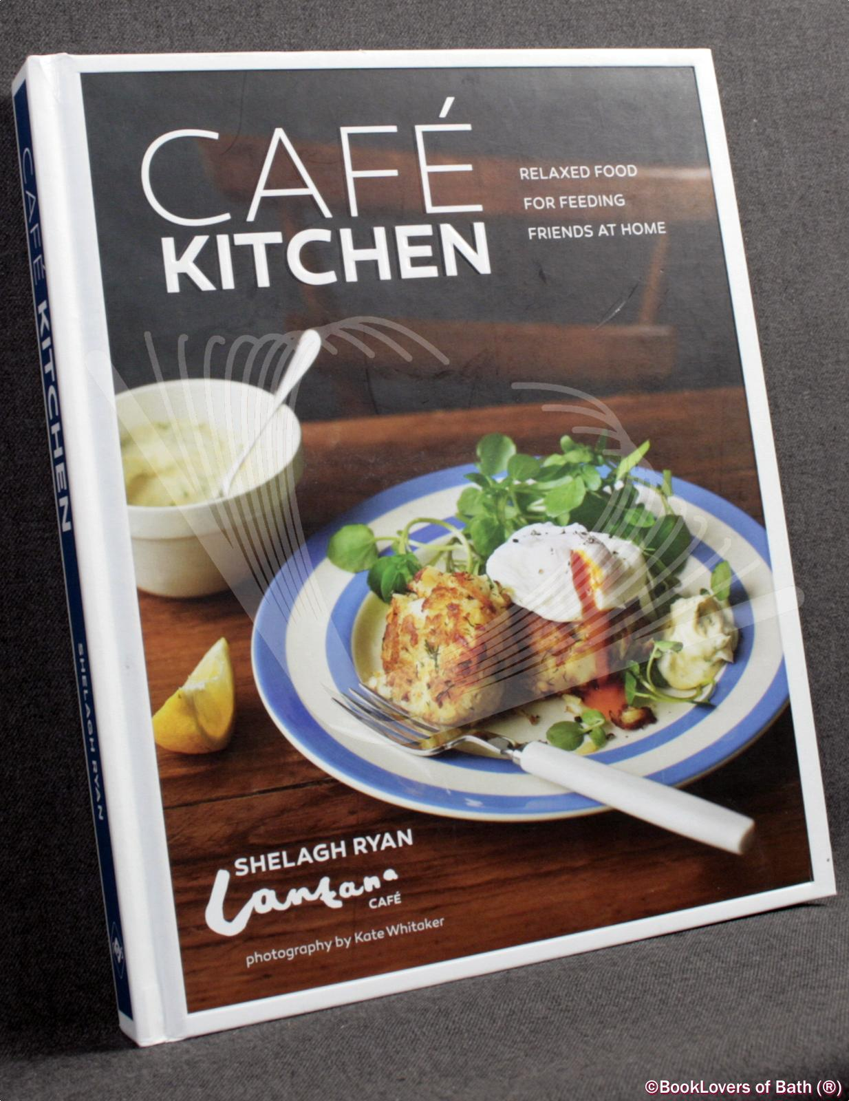 Cafe Kitchen: Relaxed Food for Feeding Friends At Home - Shelagh Ryan