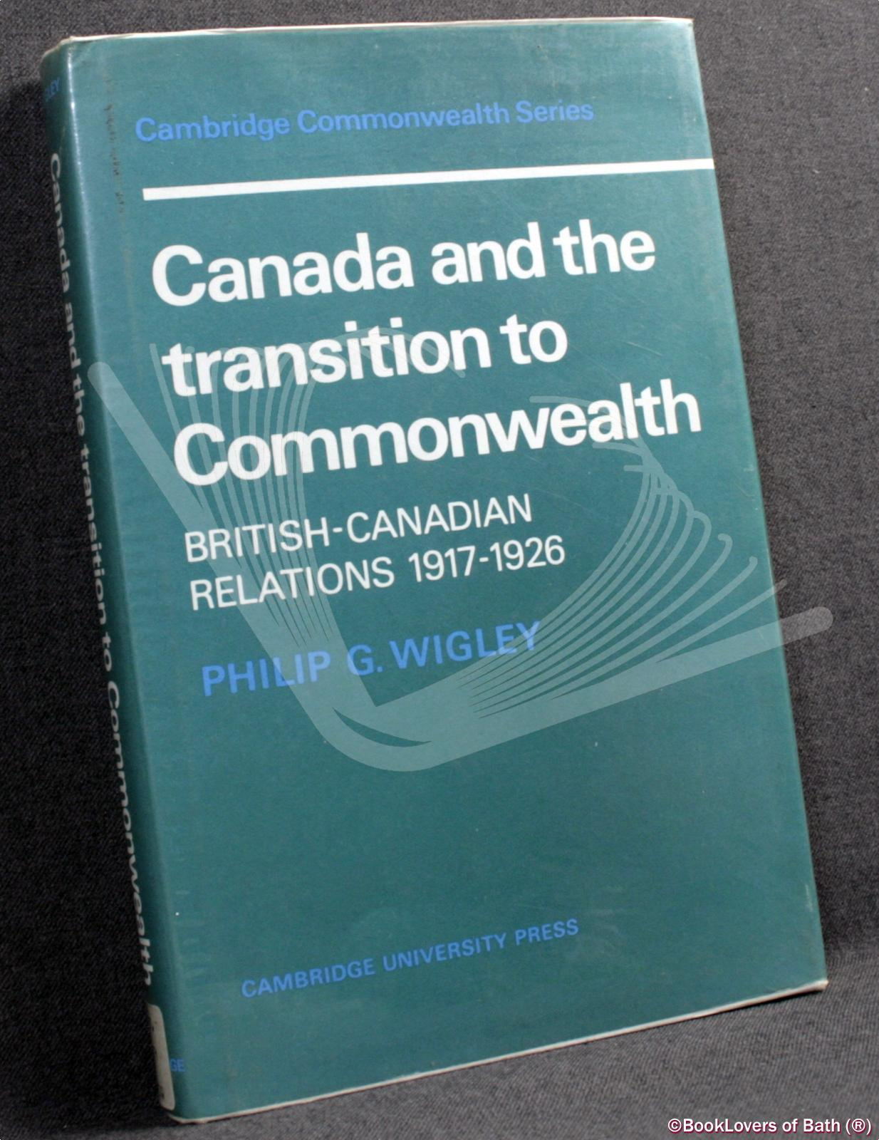 Canada and the Transition to Commonwealth: British-Canadian Relations 1917-1926 - Philip G. Wigley