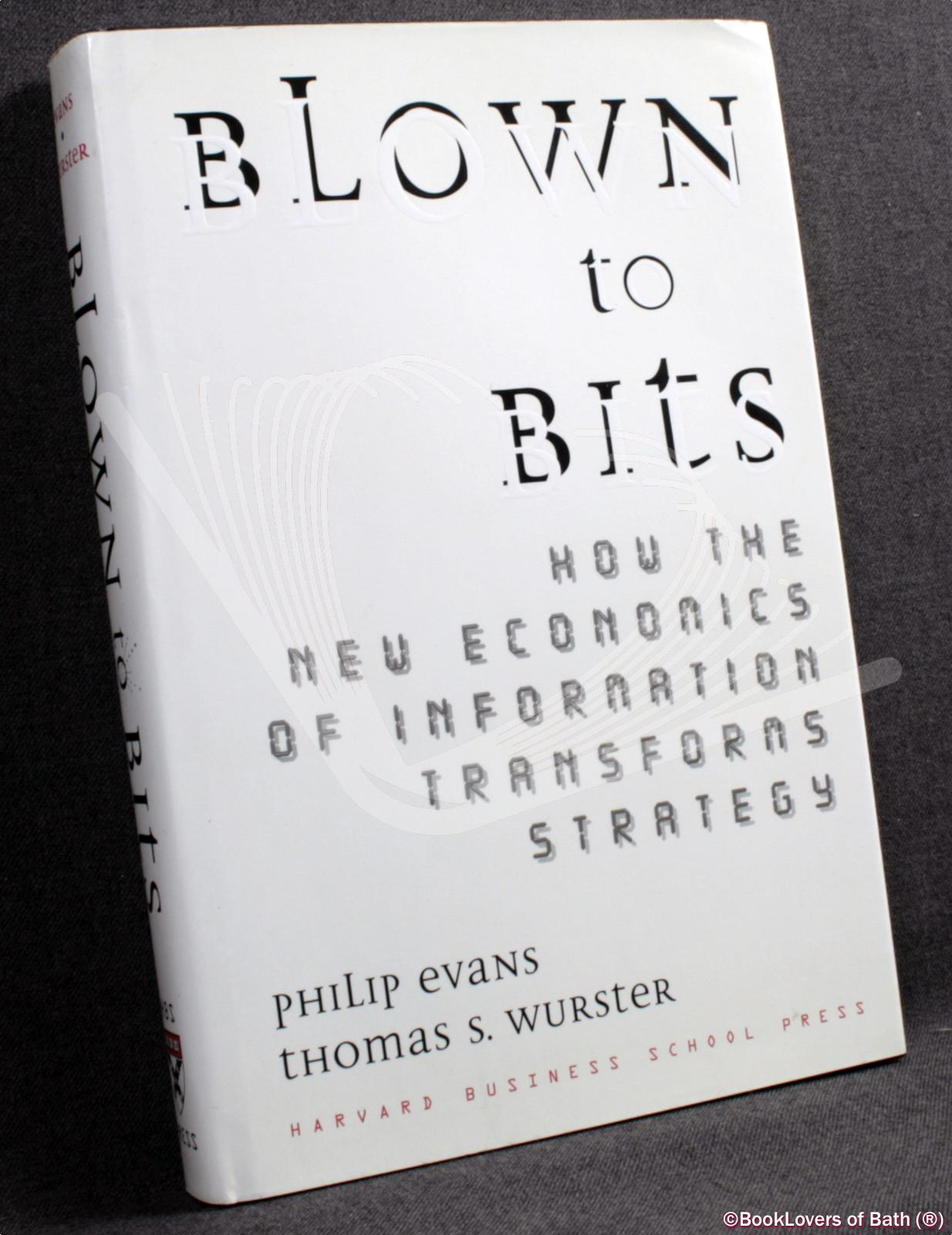 Blown to Bits: How the New Economics of Information Transforms Strategy - Philip Evans & Thomas S. Wurster