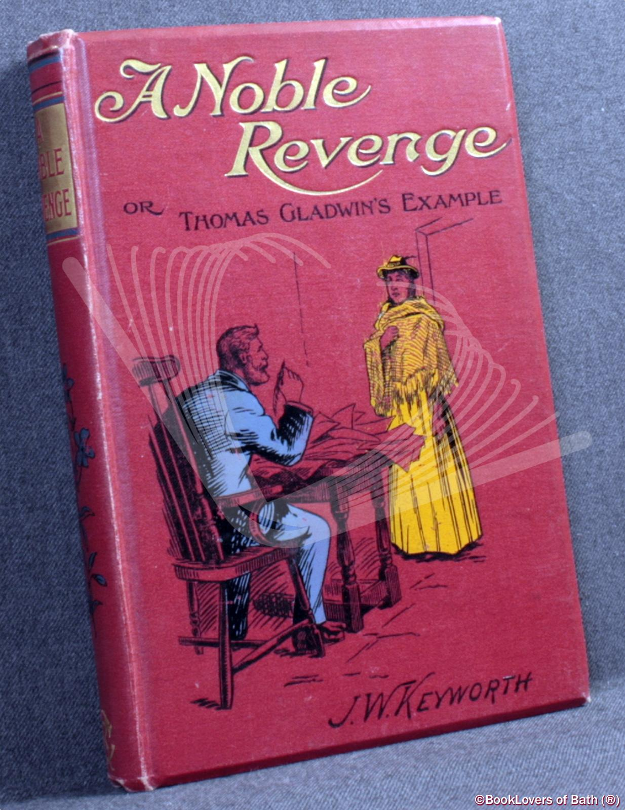 A Noble Revenge Or, Thomas Gladwin's Example - J. W. Keyworth
