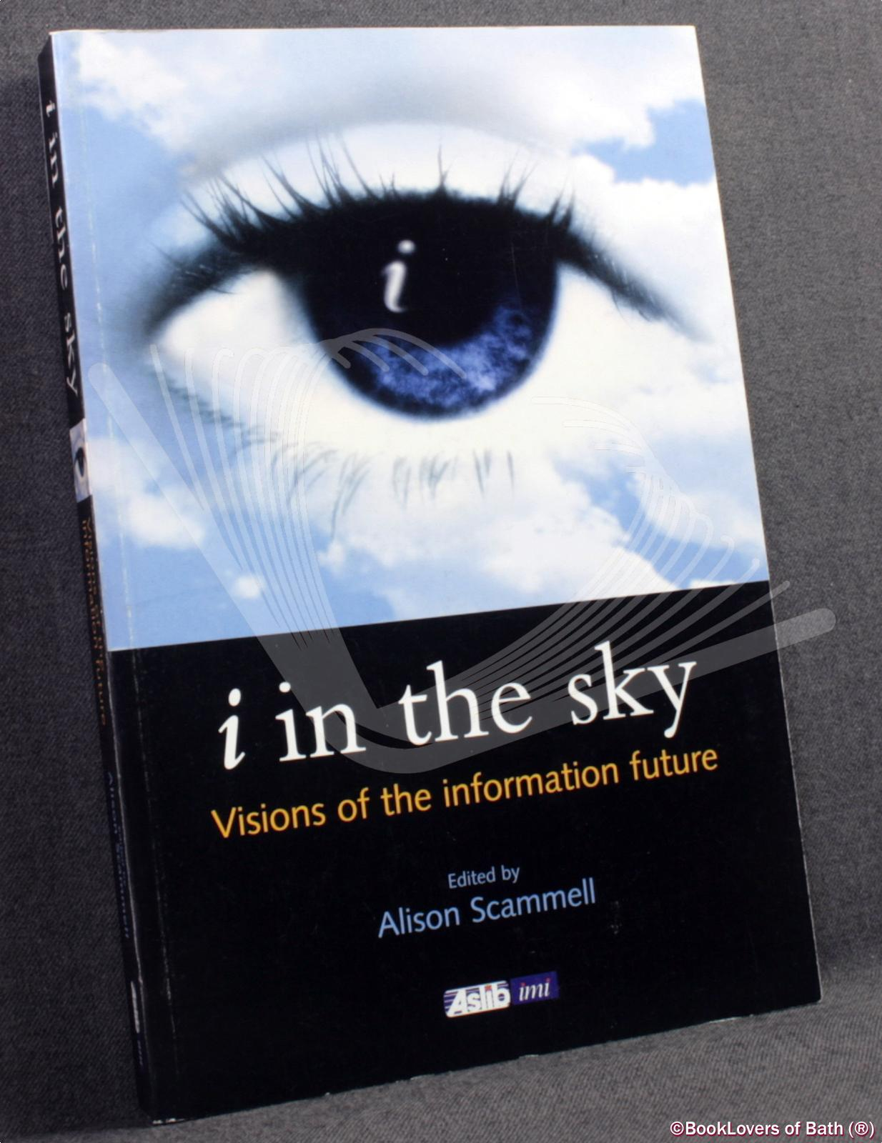 I in the Sky: Visions of the Information Future - Edited by Alison Scammell
