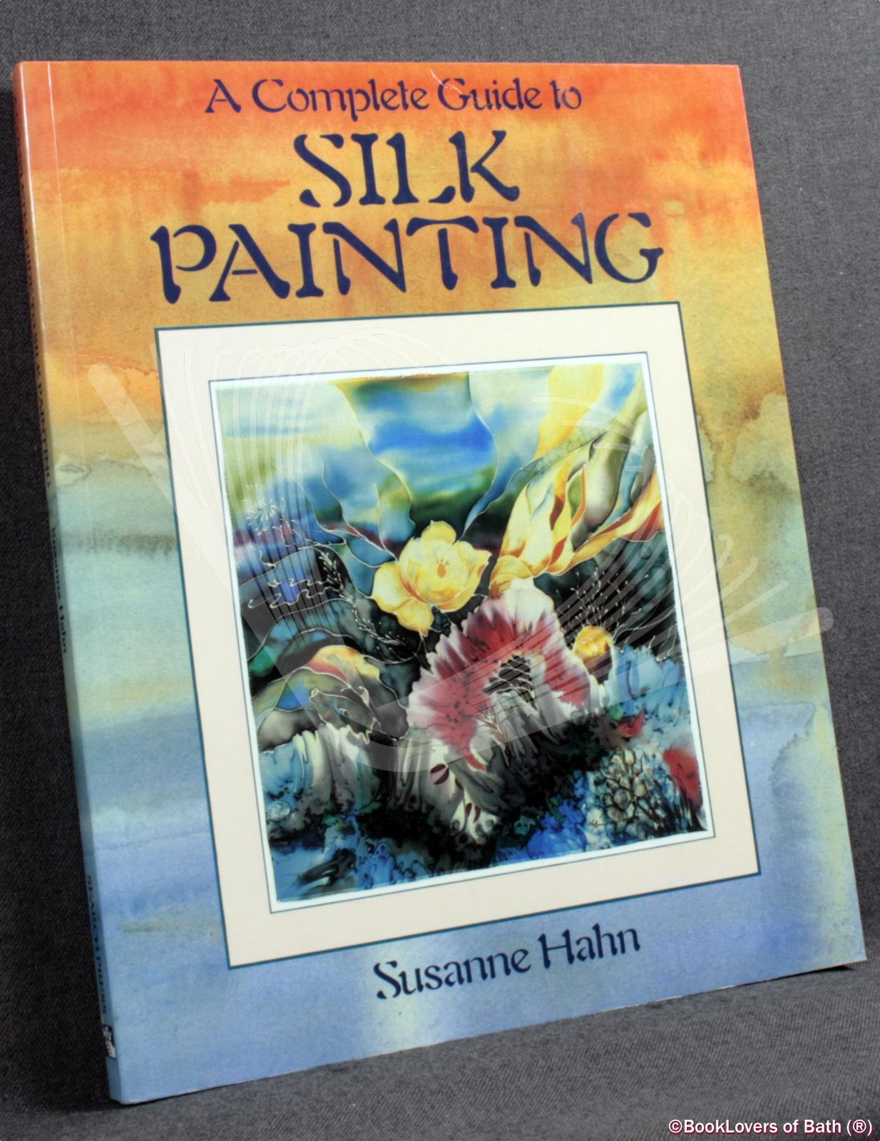 A Complete Guide to Silk Painting - Susanne Hahn