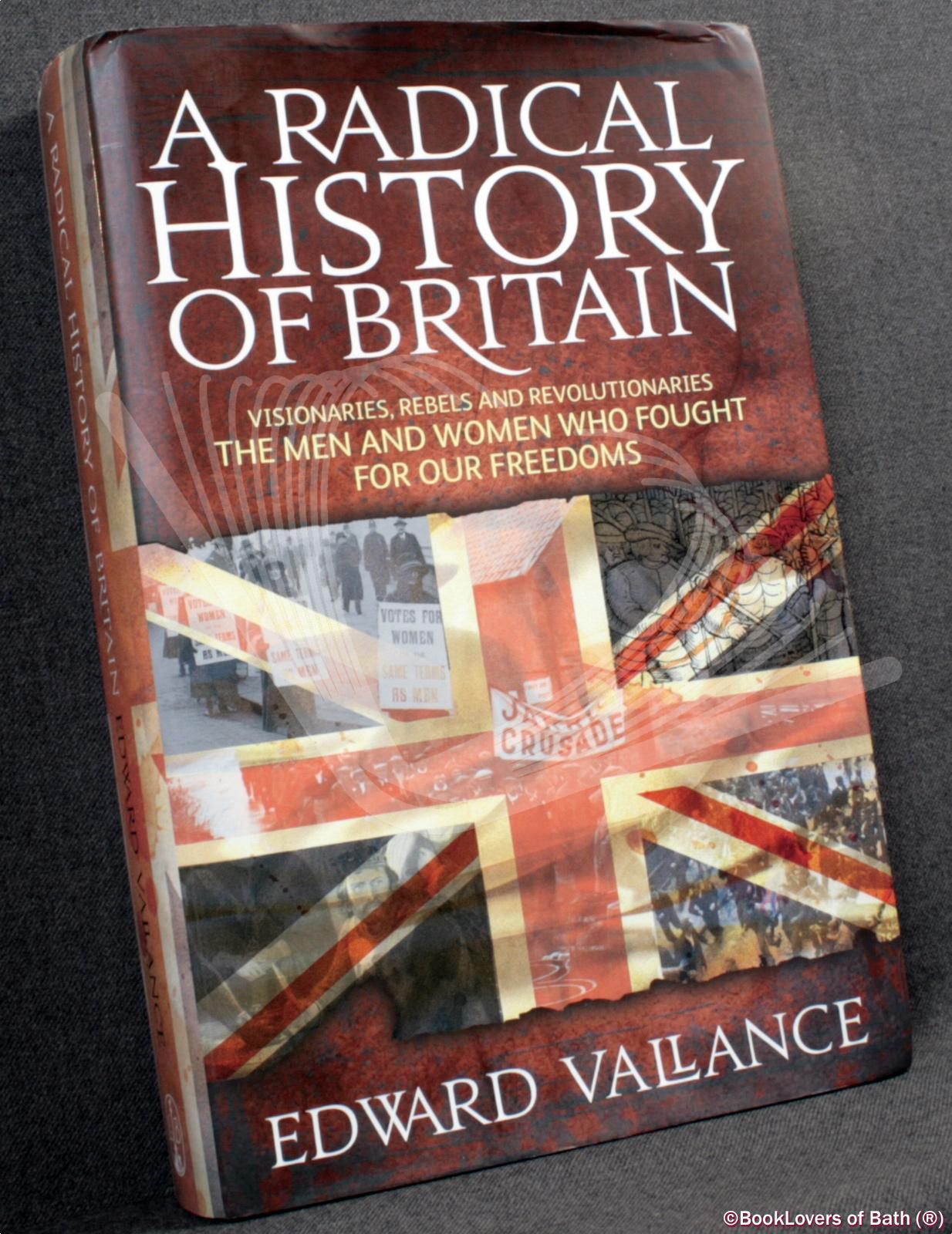 A Radical History of Britain: Visionaries, Rebels and Revolutionaries - The Men and Women Who Fought for Our Freedoms - Edward Vallance