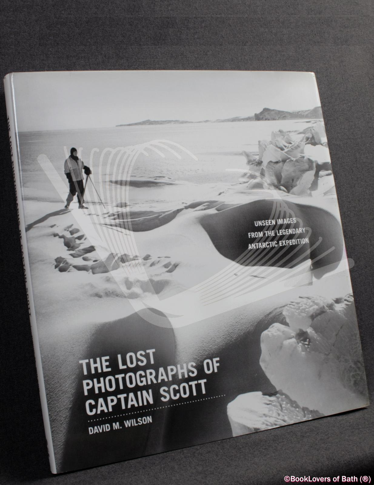 The Lost Photographs of Captain Scott: Unseen Photographs from the Legendary Antarctic Expedition - David M. Wilson