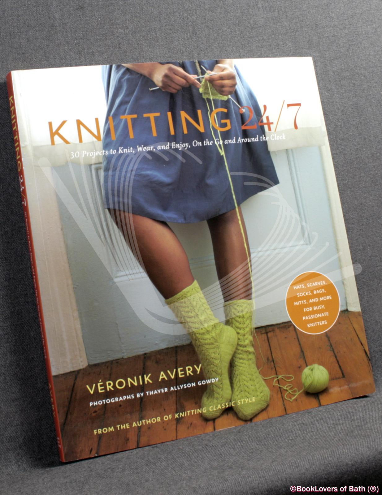 Knitting 24/7: 30 Projects to Knit, Wear and Enjoy, on the Go and Around the Clock - Veronik Avery