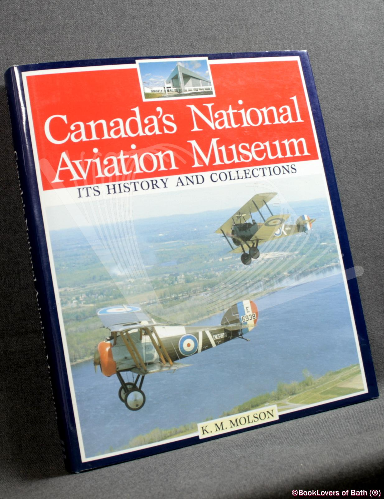 Canada's National Aviation Museum: Its History and Collections - Kenneth M. Molson with Special Sections by R. W. Bradford & P. A. Hartman
