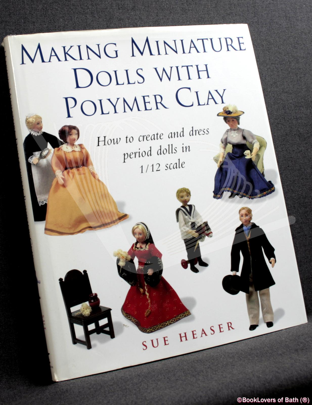 Making Miniature Dolls with Polymer Clay: How to Create and Dress Period Dolls in 1/12 Scale - Sue Heaser