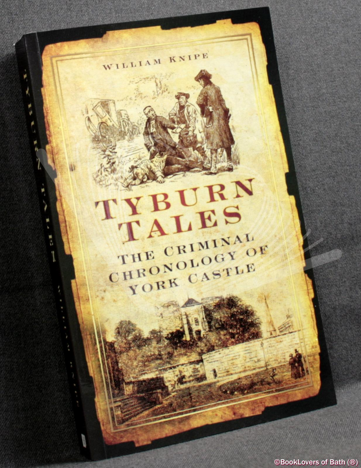 Tyburn Tales: The Criminal Chronology of York Castle - William Knipe