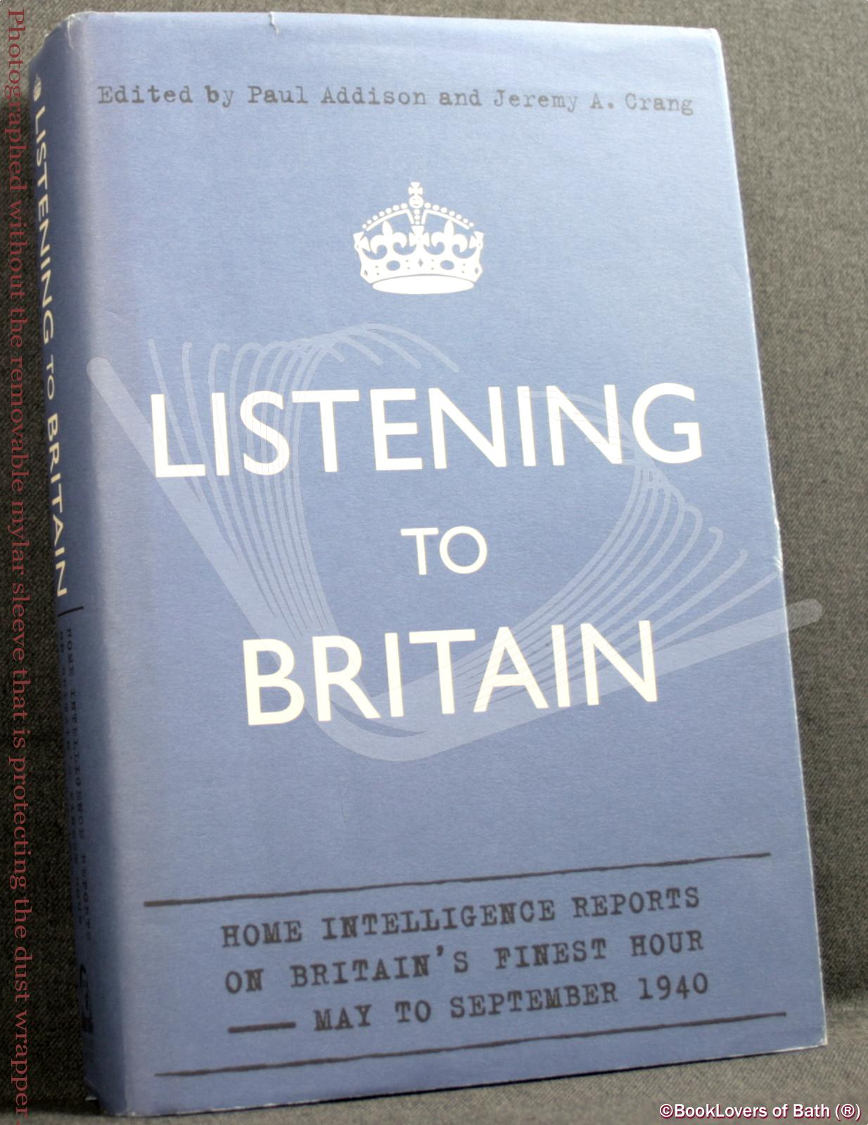 Listening to Britain: Home Intelligence Reports on Britain's Finest Hour - May to September 1940 - Edited by Paul Addison & Jeremy A. Crang