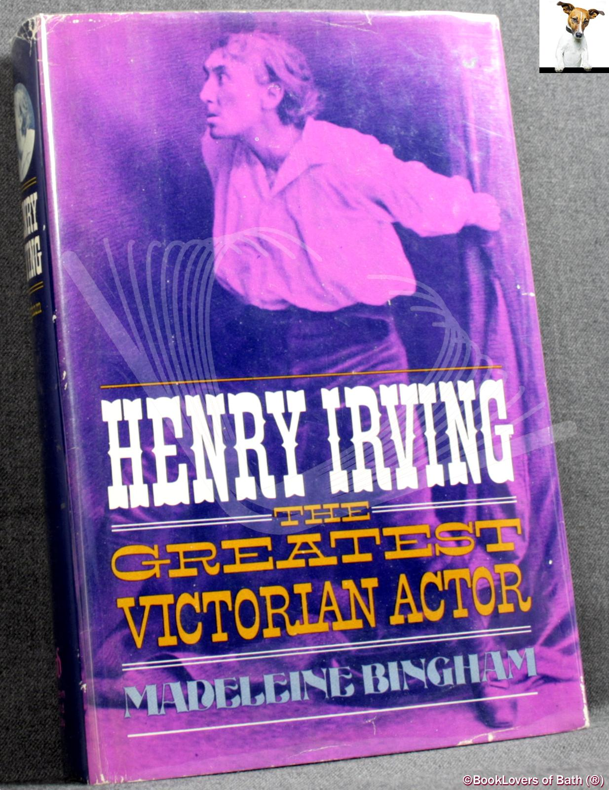 Henry Irving: The Greatest Victorian Actor - Madeleine Bingham