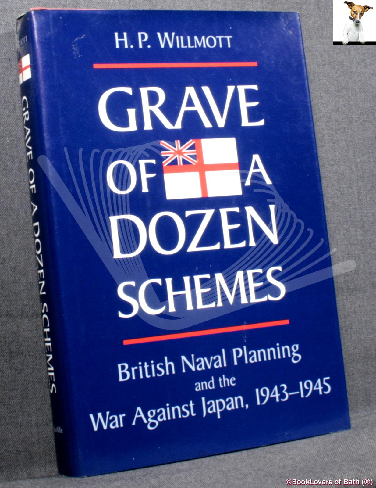 Grave of a Dozen Schemes: British Naval Planning and The War Against Japan 1943-1945 - H. P. (Hedley Paul) Willmott