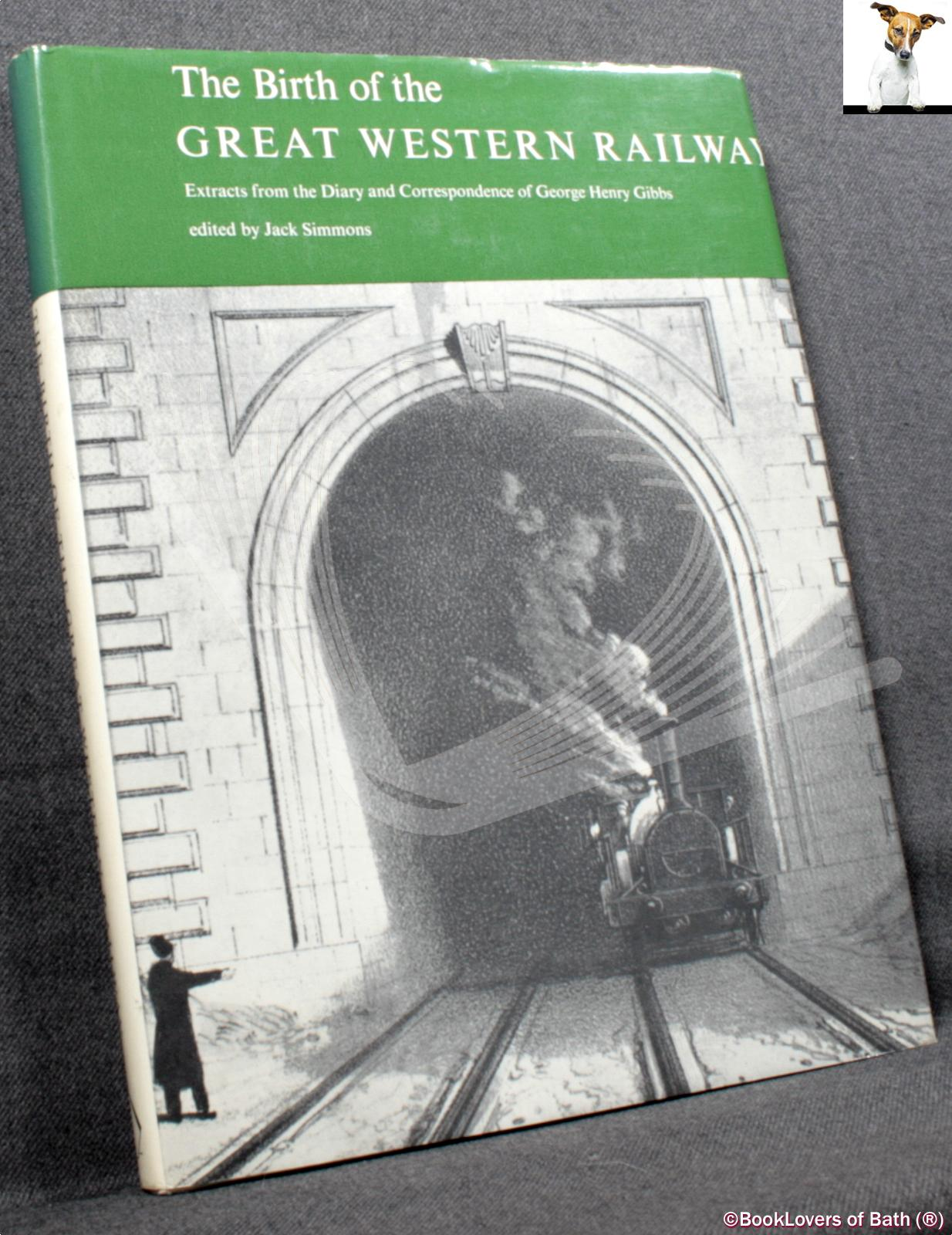 The Birth of the Great Western Railway: Extracts from the Diary and Correspondence of George Henry Gibbs - Edited by Jack Simmons