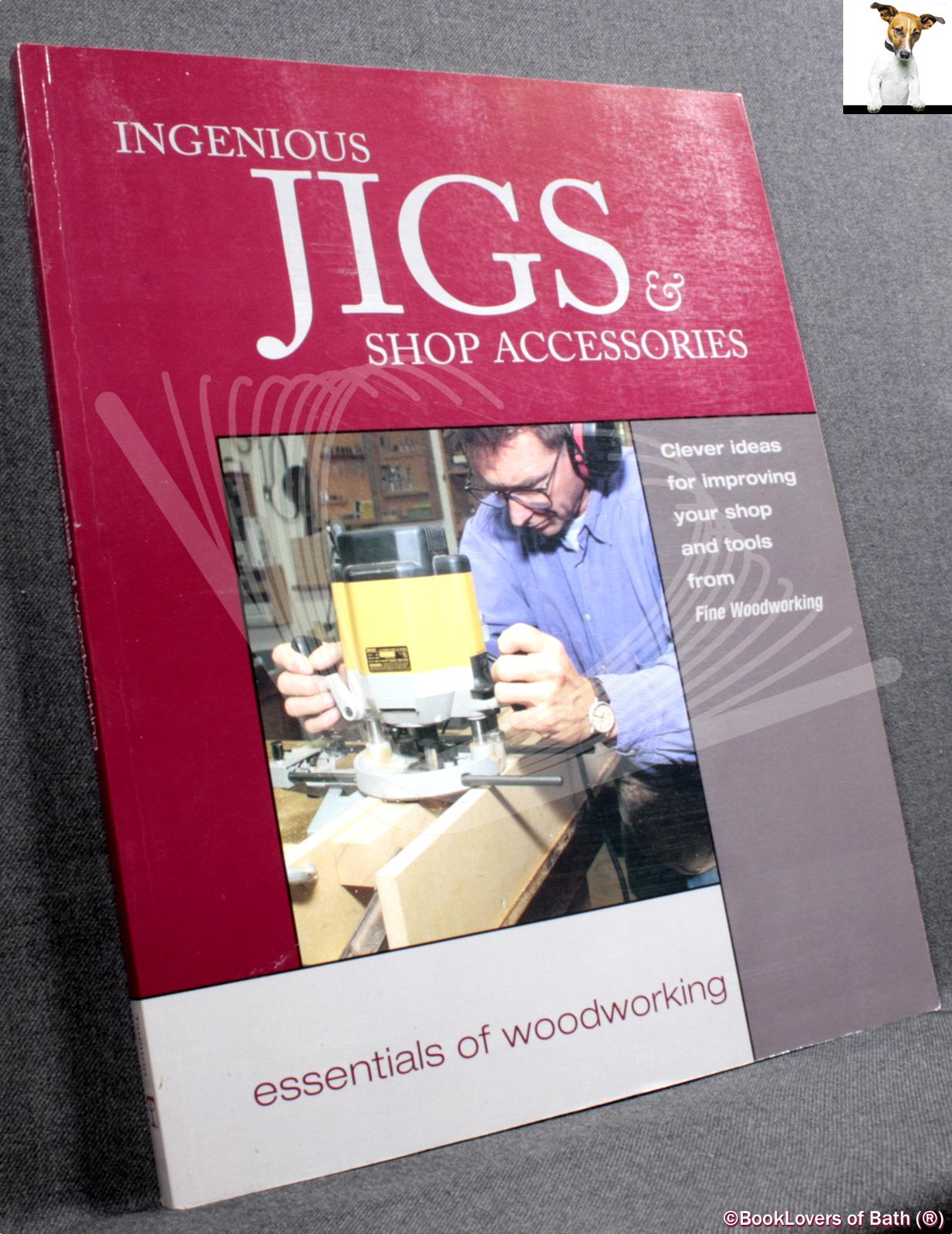 Ingenious Jigs & Shop Accessories: Clever Ideas for Improving Your Shop & Tools - Editors of Fine Woodworking