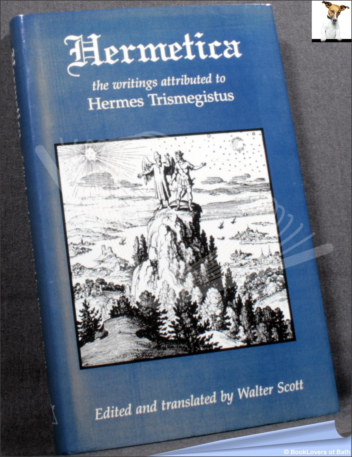 Hermetica: The Ancient Greek and Latin Writings which Contain Religious Or Philosophic Teachings to Hermes Trismegistus - Walter Scott