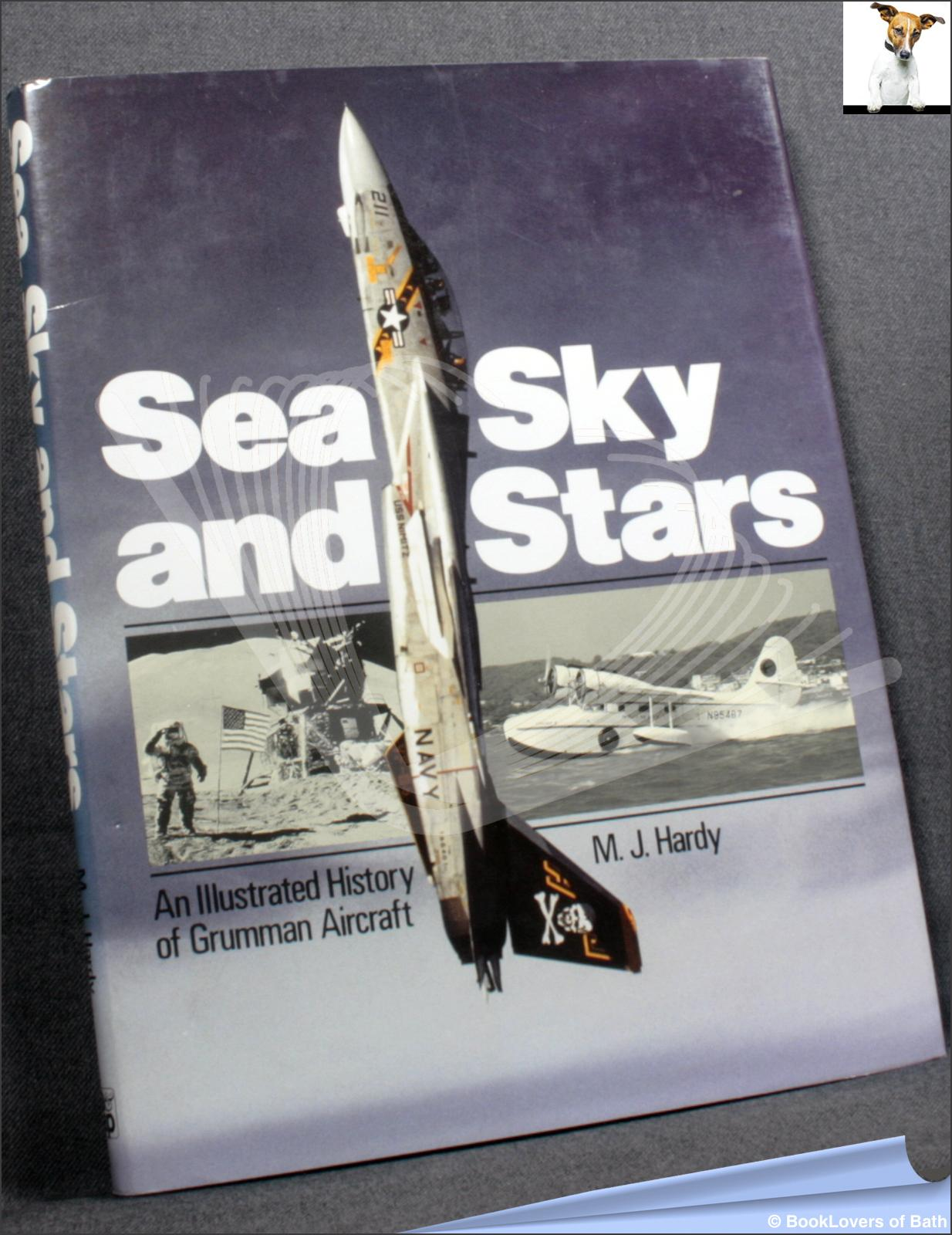 Sea, Sky and Stars: An Illustrated History of Grumman Aircraft - M. J. Hardy