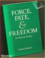 Force, Fate, and Freedom: On Historical Sociology Reinhard Bendix